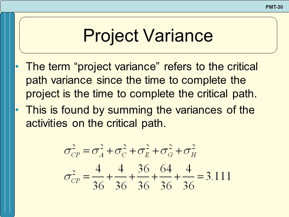 PMT-30 Project Variance The term project variance refers to the critical path variance since the time to complete the project is the time to complete