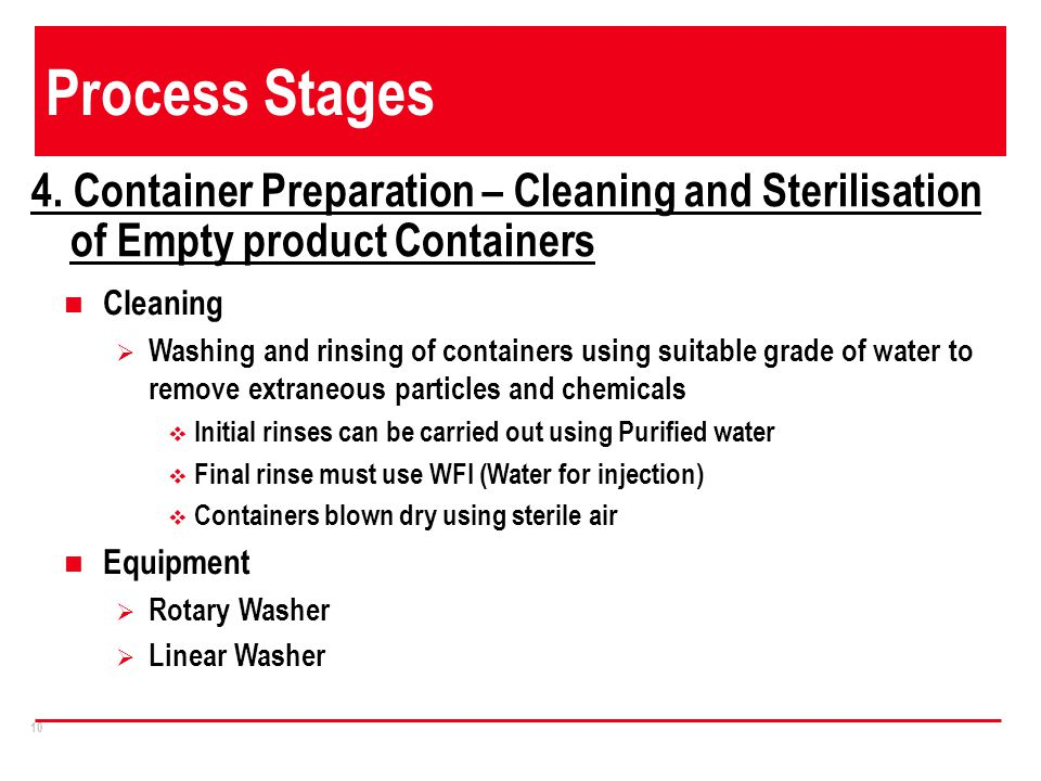 10 Process Stages 4. Container Preparation – Cleaning and Sterilisation of Empty product Containers Cleaning Washing and rinsing of containers using s