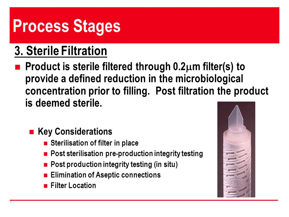 6 Process Stages 3. Sterile Filtration Product is sterile filtered through 0.2 m filter(s) to provide a defined reduction in the microbiological conce