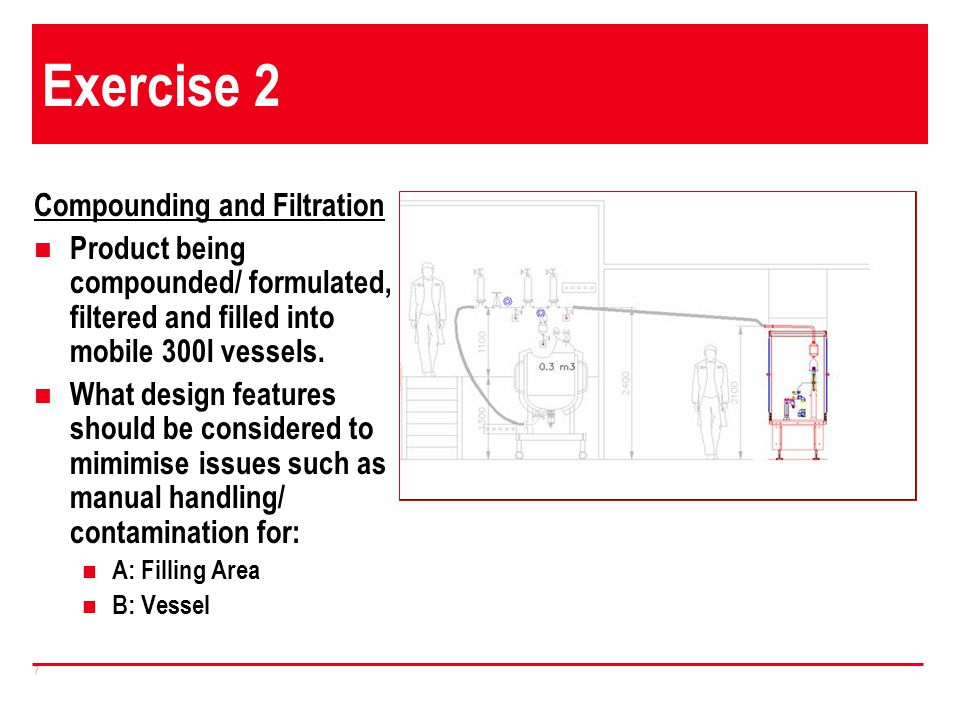7 Exercise 2 Compounding and Filtration Product being compounded/ formulated, filtered and filled into mobile 300l vessels. What design features shoul