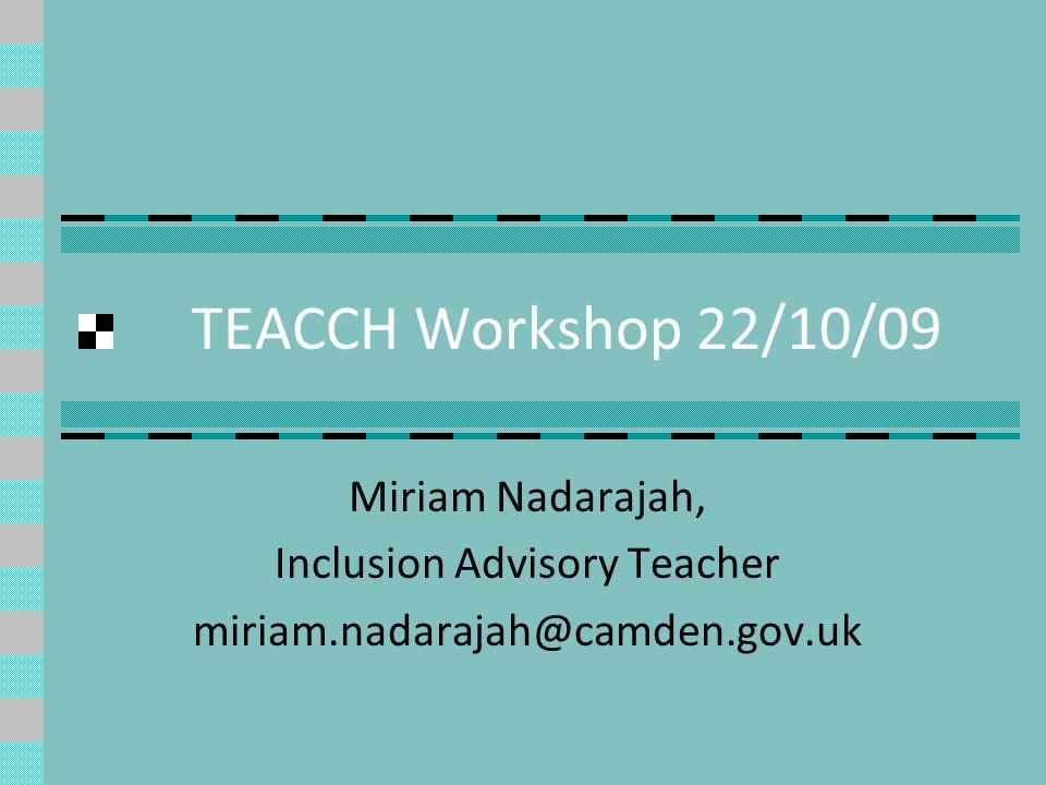 TEACCH Workshop 22/10/09 Miriam Nadarajah, Inclusion Advisory Teacher miriam.nadarajah@camden.gov.uk