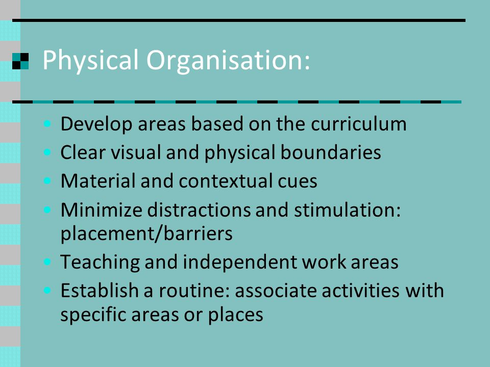 Physical Organisation: Develop areas based on the curriculum Clear visual and physical boundaries Material and contextual cues Minimize distractions a