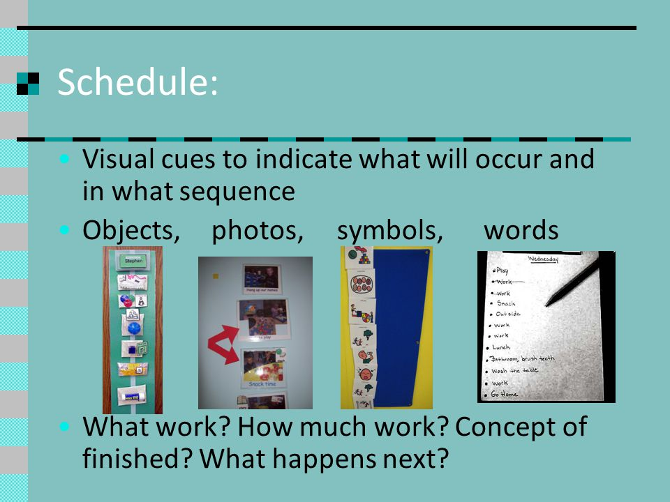 Schedule: Visual cues to indicate what will occur and in what sequence Objects, photos, symbols, words What work? How much work? Concept of finished?