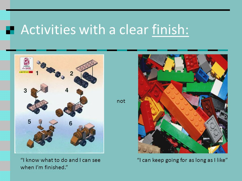 Activities with a clear finish: I know what to do and I can see when Im finished. not I can keep going for as long as I like