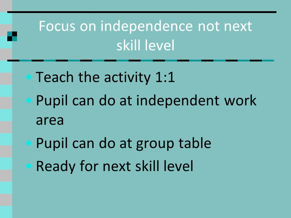 Focus on independence not next skill level Teach the activity 1:1 Pupil can do at independent work area Pupil can do at group table Ready for next skill level