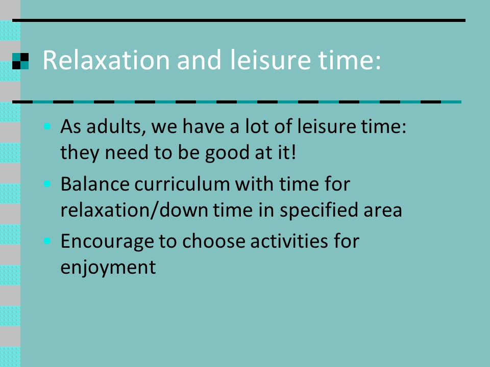 Relaxation and leisure time: As adults, we have a lot of leisure time: they need to be good at it.