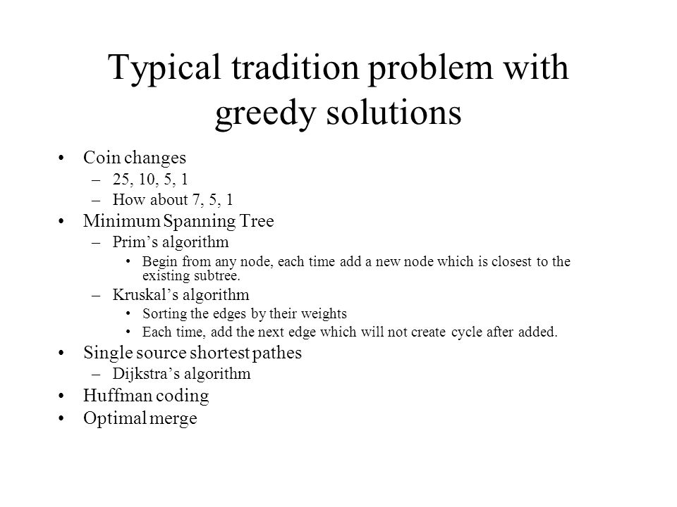 Typical tradition problem with greedy solutions Coin changes –25, 10, 5, 1 –How about 7, 5, 1 Minimum Spanning Tree –Prims algorithm Begin from any no