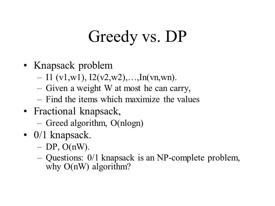 Greedy vs. DP Knapsack problem –I1 (v1,w1), I2(v2,w2),…,In(vn,wn). –Given a weight W at most he can carry, –Find the items which maximize the values F