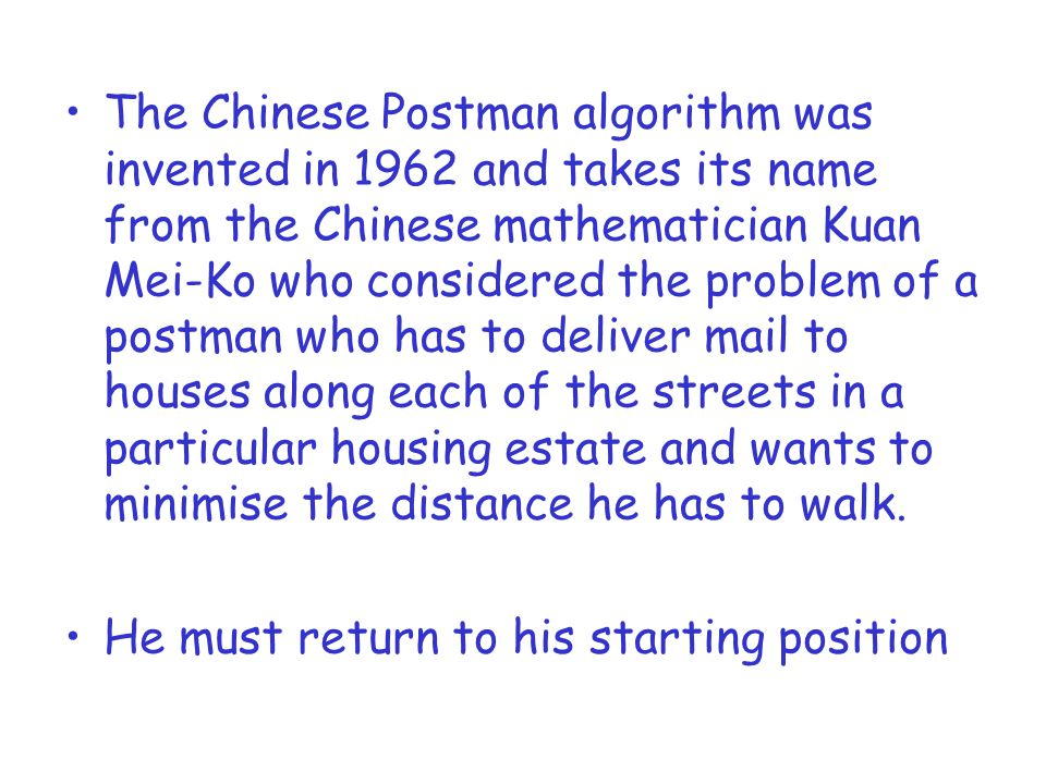 The Chinese Postman algorithm was invented in 1962 and takes its name from the Chinese mathematician Kuan Mei-Ko who considered the problem of a postm