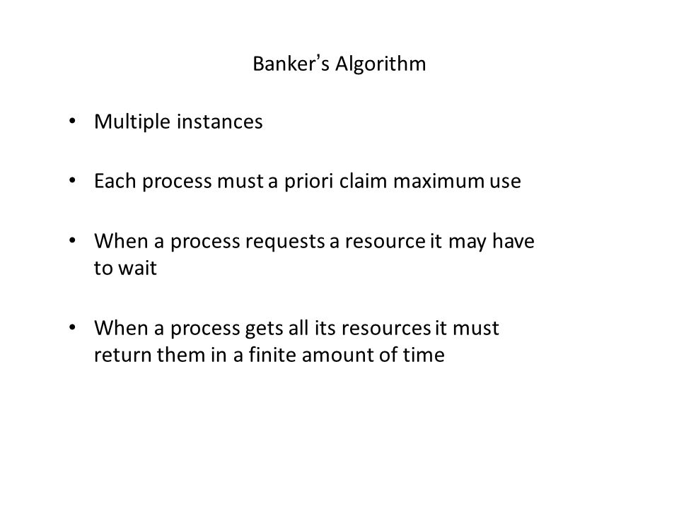 Bankers Algorithm Multiple instances Each process must a priori claim maximum use When a process requests a resource it may have to wait When a proces