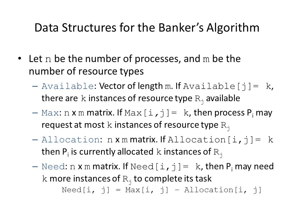 Data Structures for the Bankers Algorithm Let n be the number of processes, and m be the number of resource types – Available : Vector of length m. If