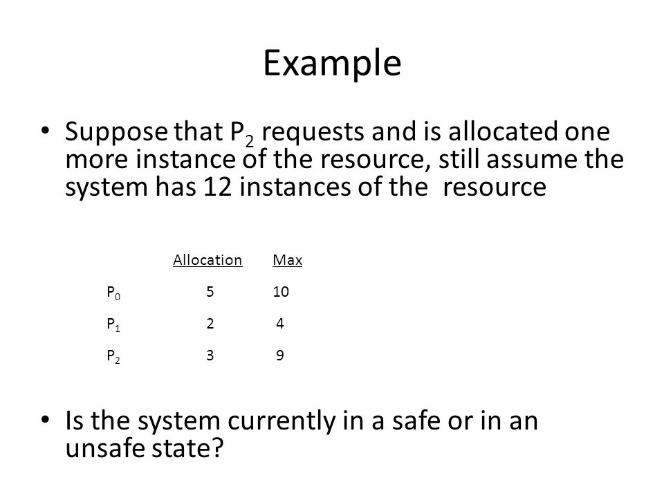 Deadlock Avoidance Requires that the system has some additional a priori information available: – Simplest and most useful model requires that each process declare the maximum number of resources of each type that it may need – The deadlock-avoidance algorithm dynamically examines the resource-allocation state to ensure that there can never be a circular-wait condition – Resource-allocation state is defined by the number of available and allocated resources, and the maximum demands of the processes