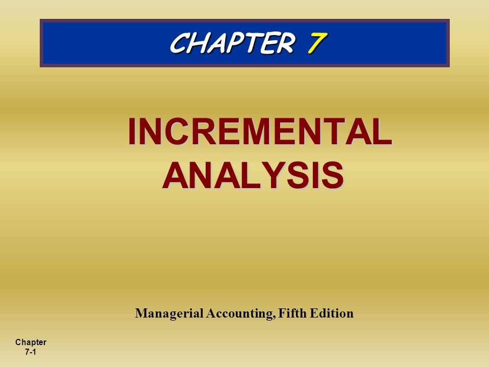 Chapter 7-1 CHAPTER 7 INCREMENTAL ANALYSIS INCREMENTAL ANALYSIS Managerial Accounting, Fifth Edition