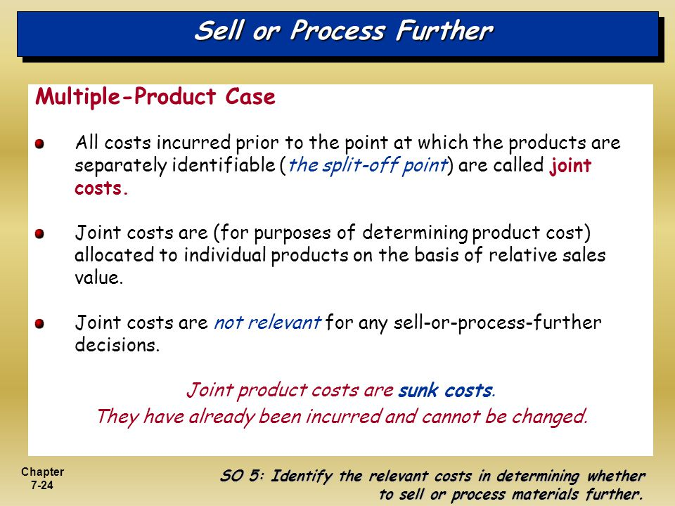Chapter 7-24 Sell or Process Further Multiple-Product Case All costs incurred prior to the point at which the products are separately identifiable (th
