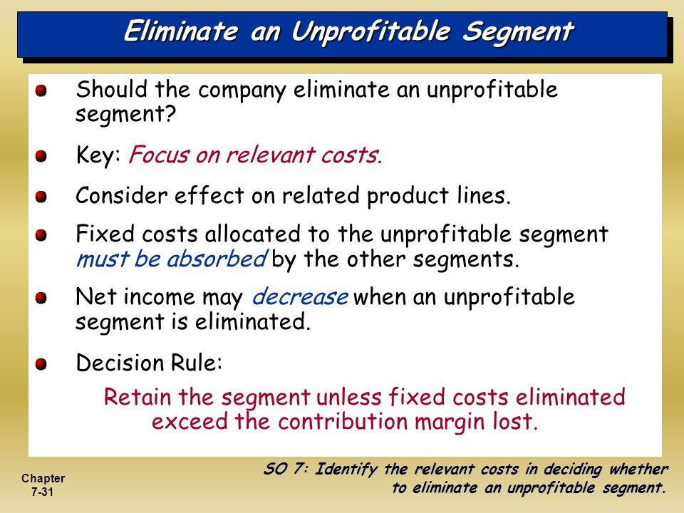 Chapter 7-31 Eliminate an Unprofitable Segment Should the company eliminate an unprofitable segment? Key: Focus on relevant costs. Consider effect on