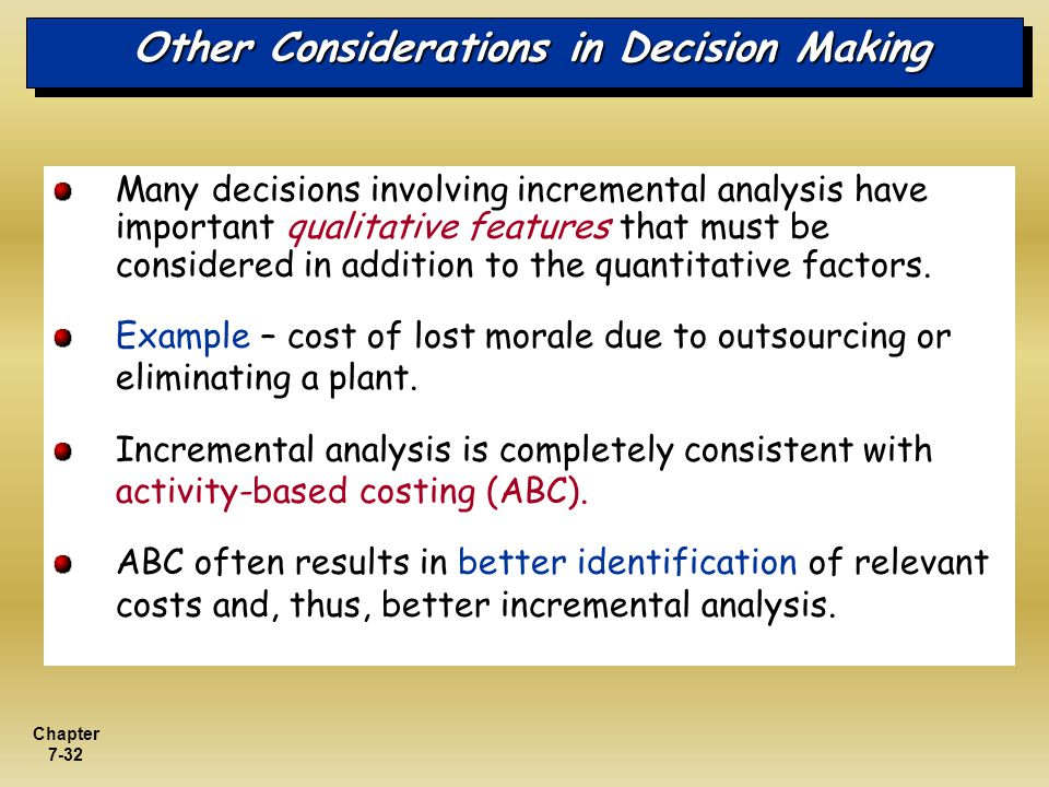 Chapter 7-32 Other Considerations in Decision Making Many decisions involving incremental analysis have important qualitative features that must be co
