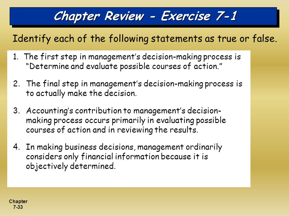 Chapter 7-33 Chapter Review - Exercise 7-1 1. The first step in managements decision-making process is Determine and evaluate possible courses of acti