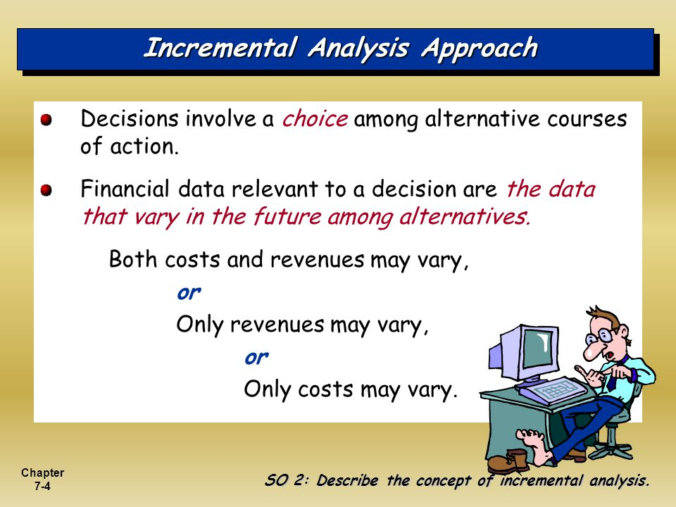 Chapter 7-4 Incremental Analysis Approach Decisions involve a choice among alternative courses of action. Financial data relevant to a decision are th