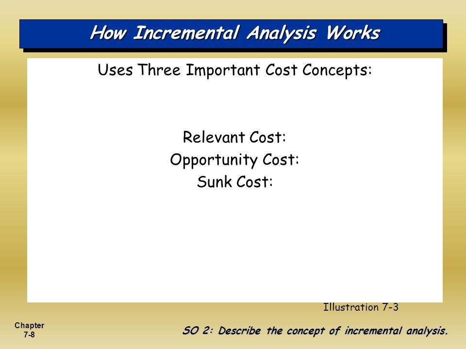 Chapter 7-8 How Incremental Analysis Works Uses Three Important Cost Concepts: Relevant Cost: Opportunity Cost: Sunk Cost: SO 2: Describe the concept