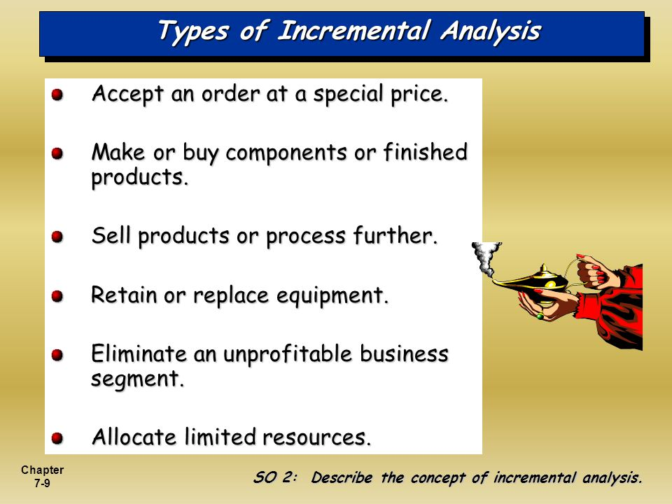 Chapter 7-9 Types of Incremental Analysis Accept an order at a special price. Make or buy components or finished products. Sell products or process fu