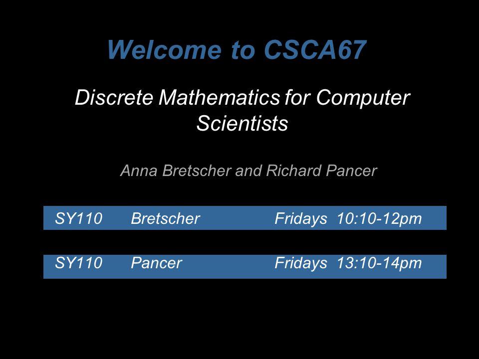 Discrete Mathematics for Computer Scientists Anna Bretscher and Richard Pancer SY110Bretscher Fridays 10:10-12pm SY110Pancer Fridays 13:10-14pm Welcom