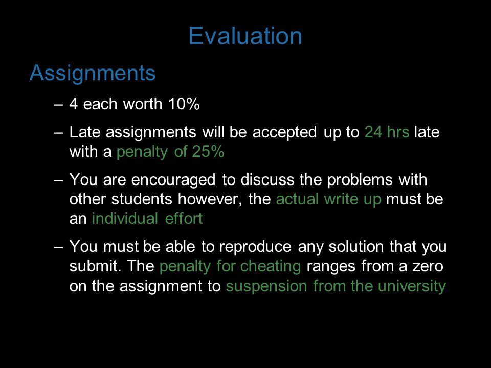 Evaluation Assignments –4 each worth 10% –Late assignments will be accepted up to 24 hrs late with a penalty of 25% –You are encouraged to discuss the