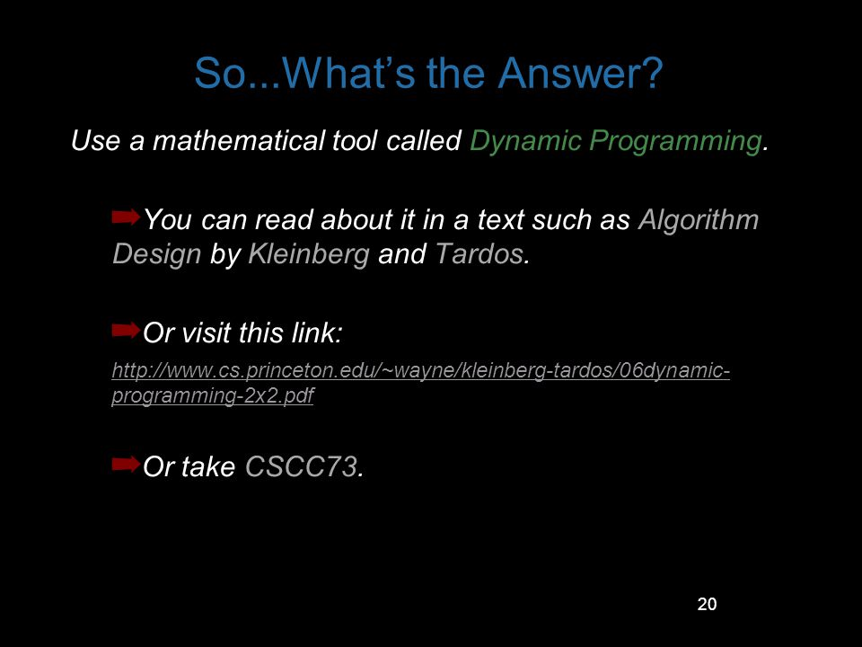 20 So...Whats the Answer? Use a mathematical tool called Dynamic Programming. You can read about it in a text such as Algorithm Design by Kleinberg an