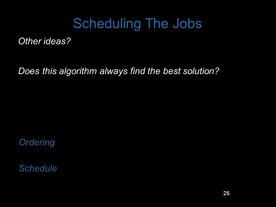25 Scheduling The Jobs Other ideas? Ordering Schedule Does this algorithm always find the best solution?