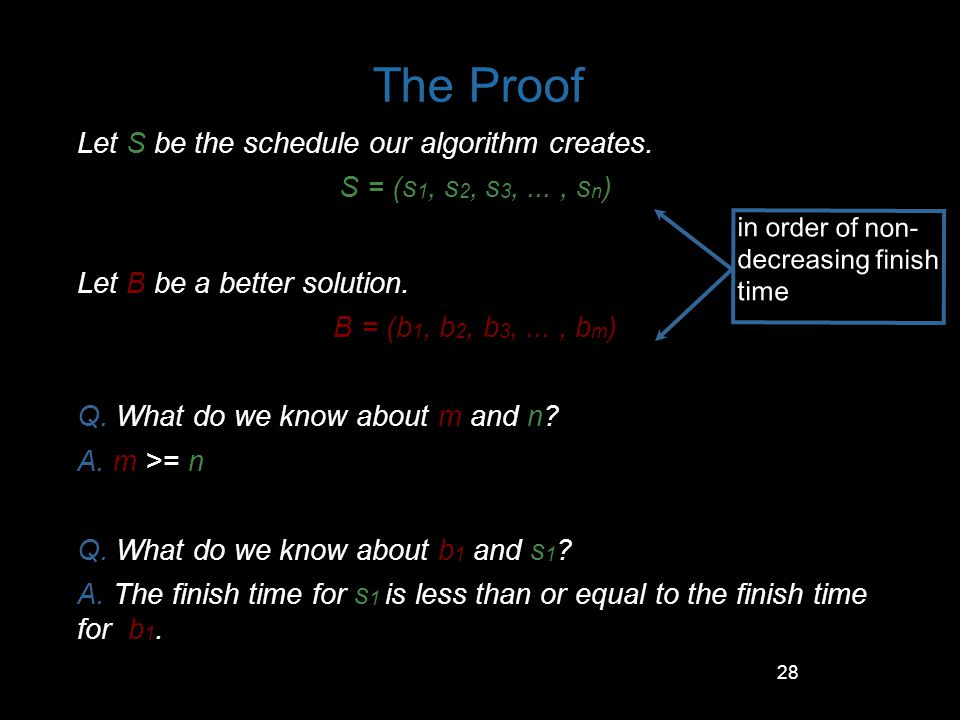 28 The Proof Let S be the schedule our algorithm creates. S = (s 1, s 2, s 3,..., s n ) Let B be a better solution. B = (b 1, b 2, b 3,..., b m ) Q. W