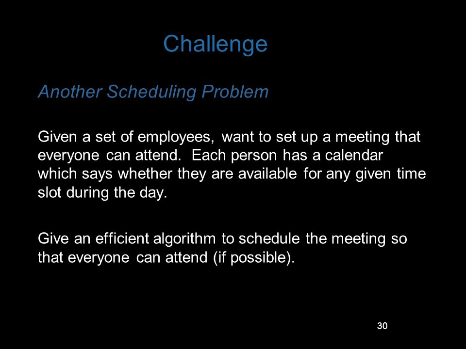 30 Challenge Another Scheduling Problem Given a set of employees, want to set up a meeting that everyone can attend. Each person has a calendar which