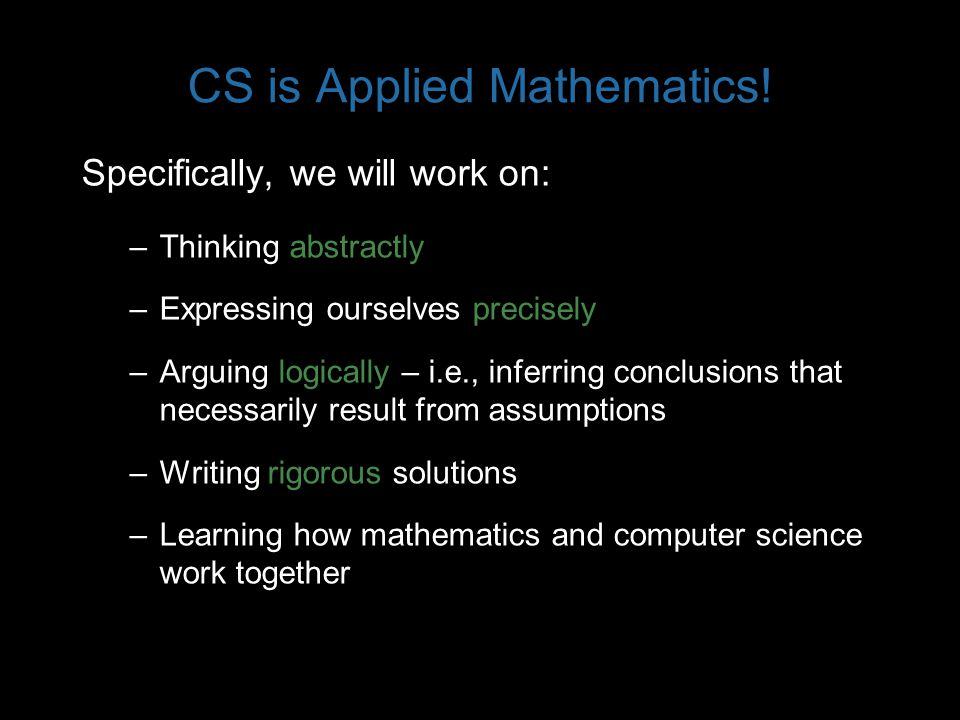 CS is Applied Mathematics! Specifically, we will work on: –Thinking abstractly –Expressing ourselves precisely –Arguing logically – i.e., inferring co