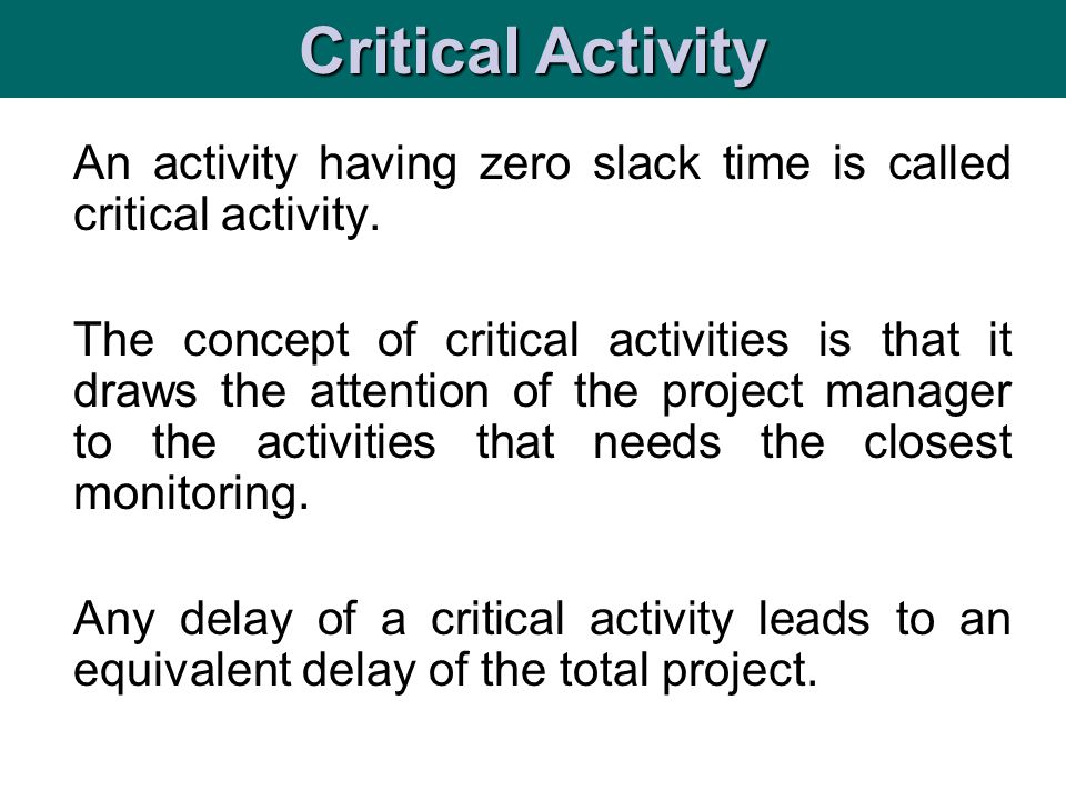 An activity having zero slack time is called critical activity. The concept of critical activities is that it draws the attention of the project manag