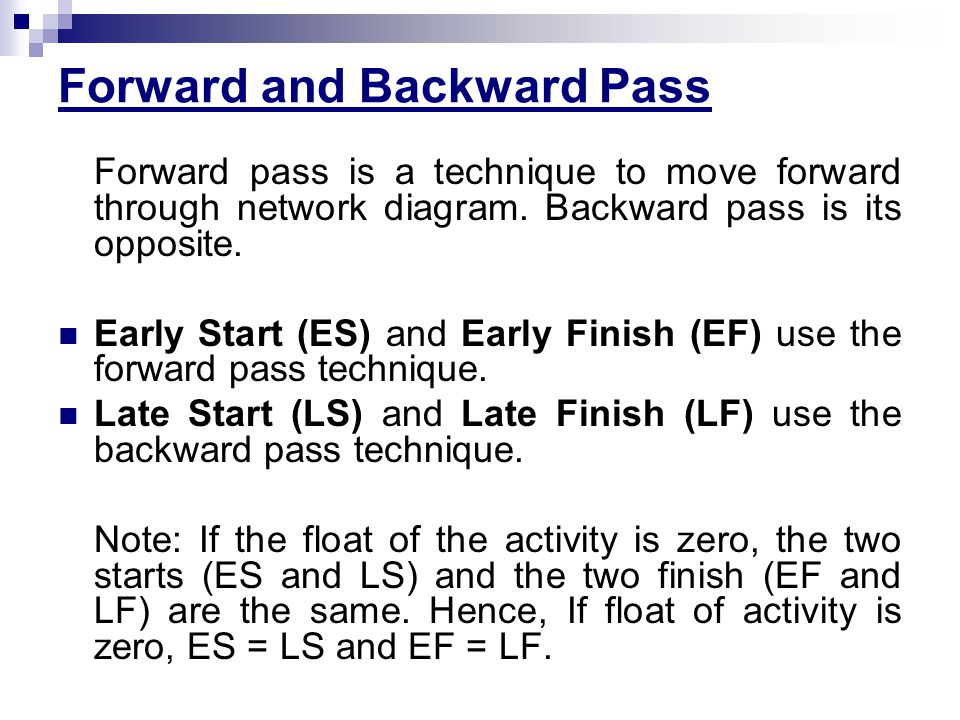 Forward and Backward Pass Forward pass is a technique to move forward through network diagram. Backward pass is its opposite. Early Start (ES) and Ear