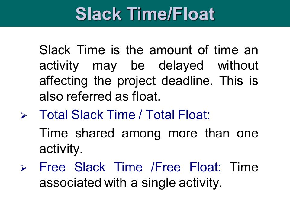 is t Slack Time is the amount of time an activity may be delayed without affecting the project deadline. This is also referred as float. Total Slack T