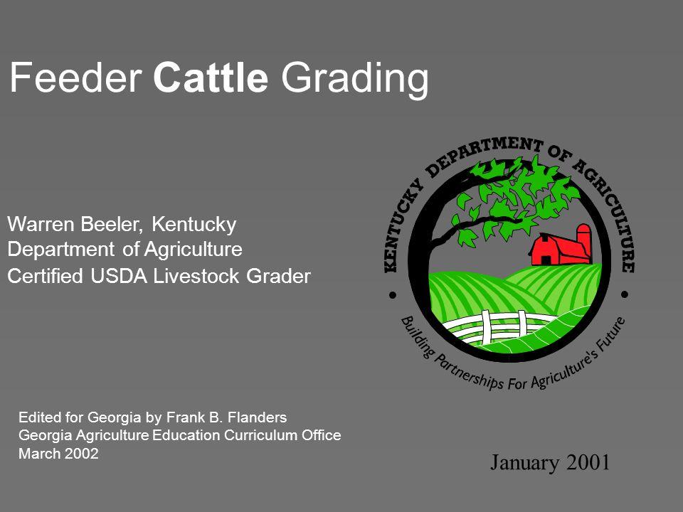 Feeder Cattle Grading January 2001 Warren Beeler, Kentucky Department of Agriculture Certified USDA Livestock Grader Edited for Georgia by Frank B. Fl