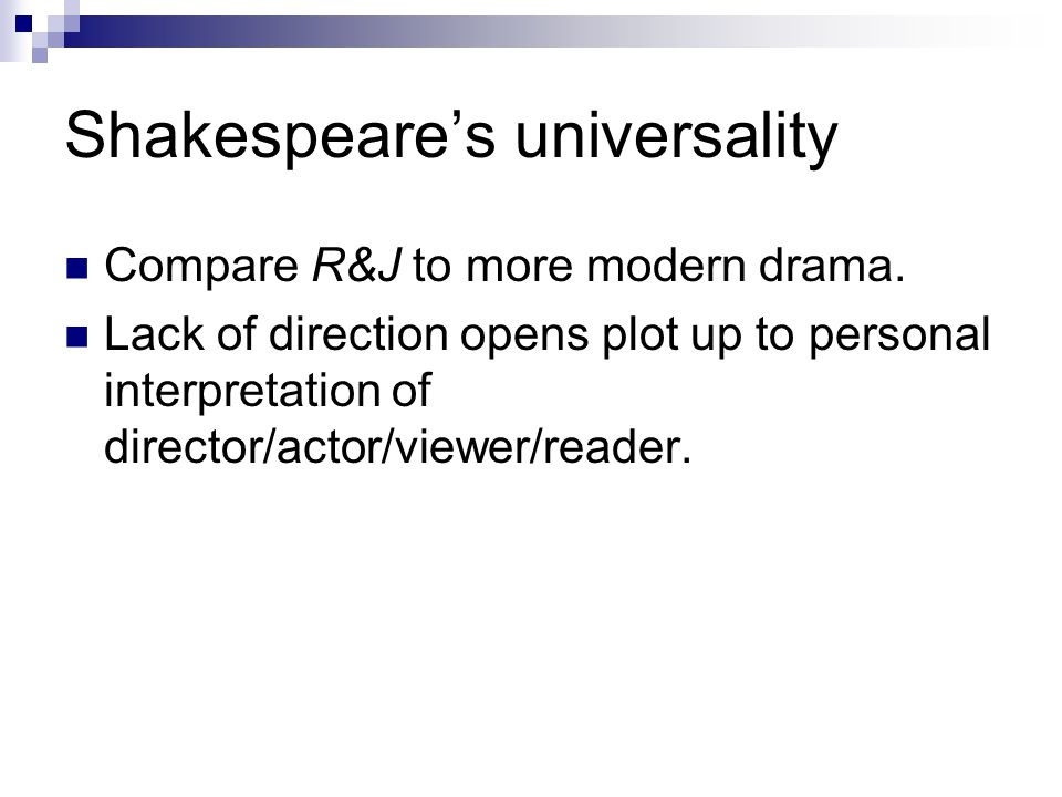 Shakespeares universality Compare R&J to more modern drama. Lack of direction opens plot up to personal interpretation of director/actor/viewer/reader