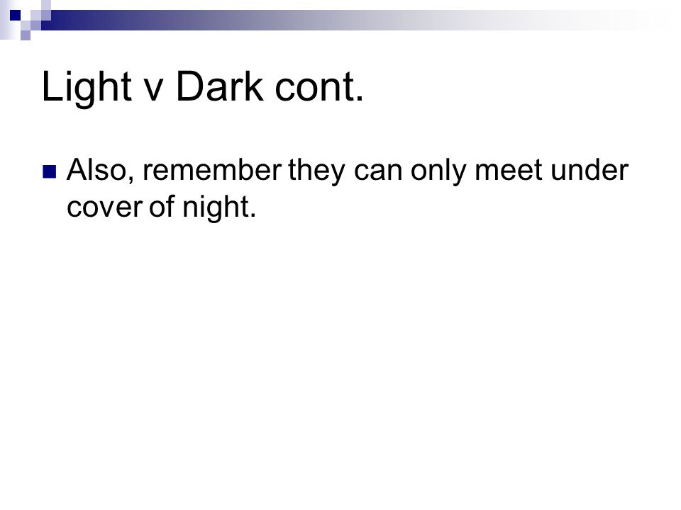 Light v Dark cont. Also, remember they can only meet under cover of night.