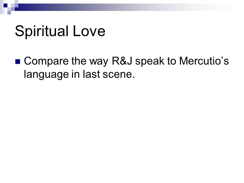 Spiritual Love Compare the way R&J speak to Mercutios language in last scene.