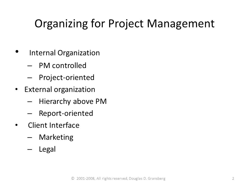 © 2001-2008, All rights reserved, Douglas D. Gransberg2 Organizing for Project Management Internal Organization – PM controlled – Project-oriented Ext