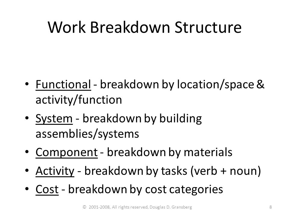 © 2001-2008, All rights reserved, Douglas D. Gransberg8 Work Breakdown Structure Functional - breakdown by location/space & activity/function System -