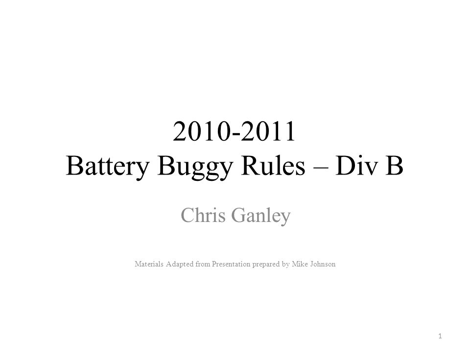 2010-2011 Battery Buggy Rules – Div B Chris Ganley Materials Adapted from Presentation prepared by Mike Johnson 1