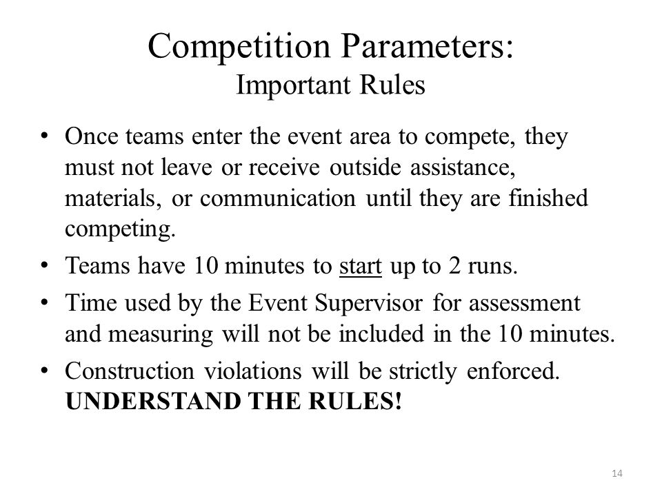 Competition Parameters: Important Rules Once teams enter the event area to compete, they must not leave or receive outside assistance, materials, or communication until they are finished competing.