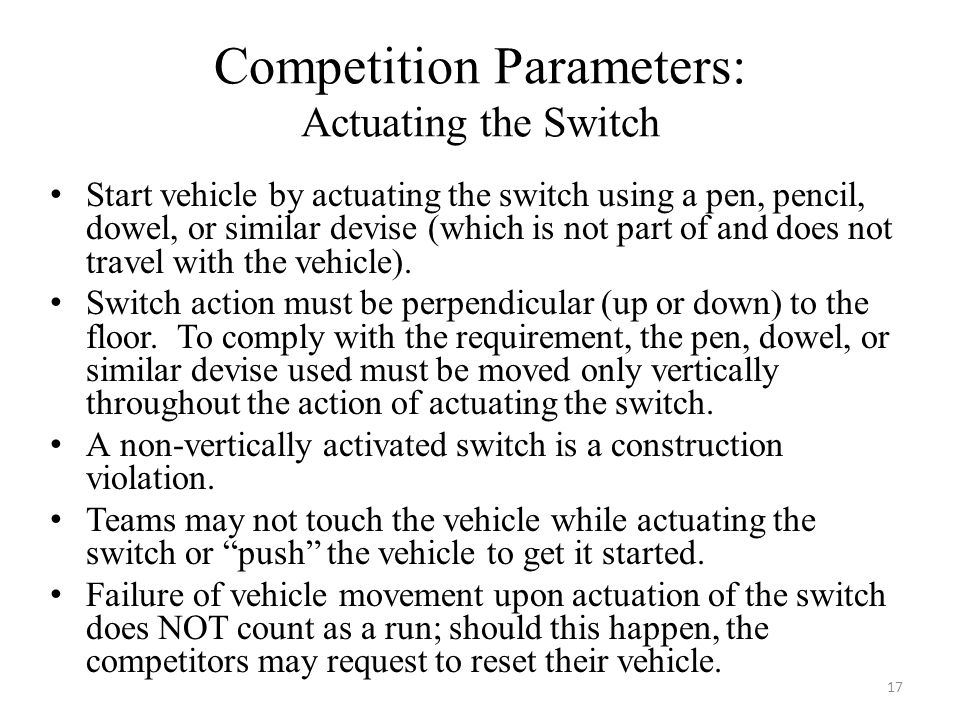 Competition Parameters: Actuating the Switch Start vehicle by actuating the switch using a pen, pencil, dowel, or similar devise (which is not part of and does not travel with the vehicle).