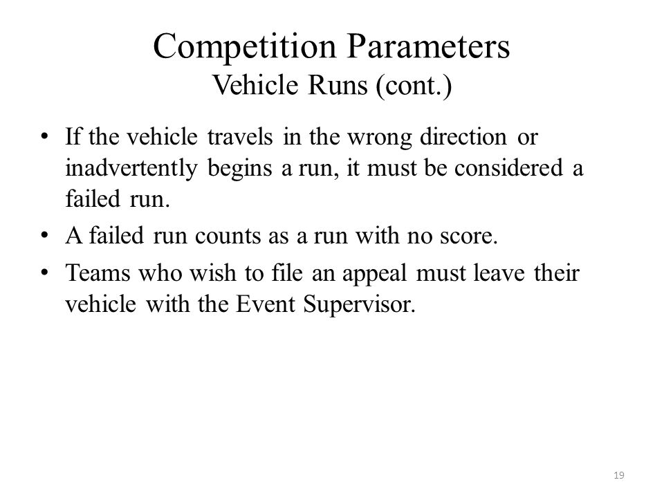 Competition Parameters Vehicle Runs (cont.) If the vehicle travels in the wrong direction or inadvertently begins a run, it must be considered a failed run.