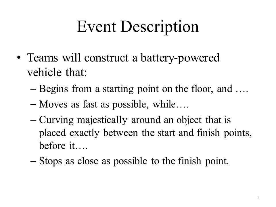 Event Description Teams will construct a battery-powered vehicle that: – Begins from a starting point on the floor, and ….
