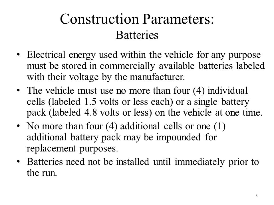 Construction Parameters: Batteries Electrical energy used within the vehicle for any purpose must be stored in commercially available batteries labeled with their voltage by the manufacturer.