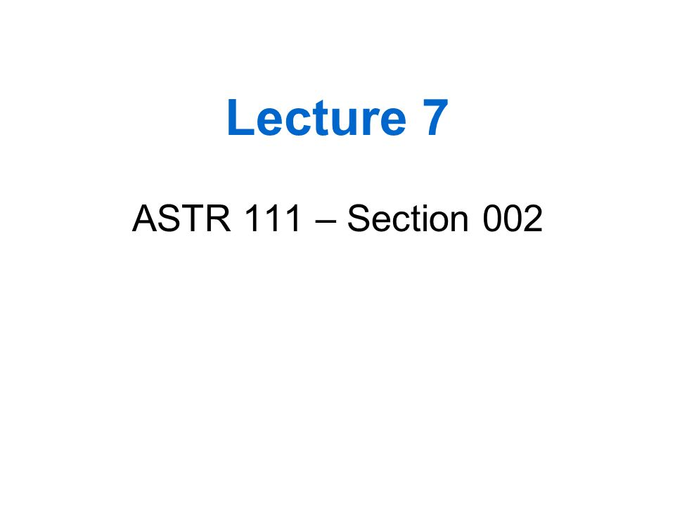 Lecture 7 ASTR 111 – Section 002