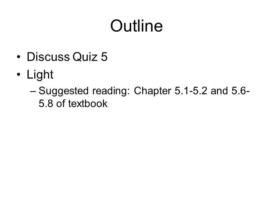 Outline Discuss Quiz 5 Light –Suggested reading: Chapter 5.1-5.2 and 5.6- 5.8 of textbook