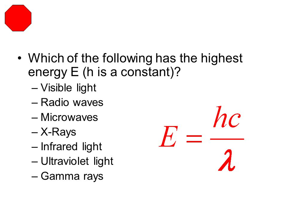 Which of the following has the highest energy E (h is a constant)? –Visible light –Radio waves –Microwaves –X-Rays –Infrared light –Ultraviolet light