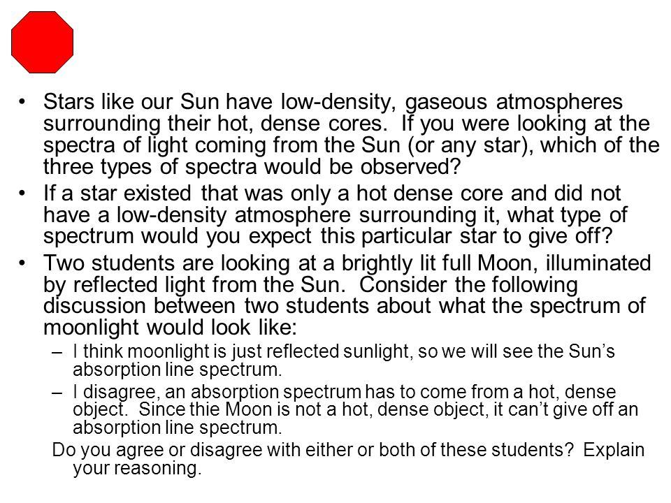 Stars like our Sun have low-density, gaseous atmospheres surrounding their hot, dense cores. If you were looking at the spectra of light coming from t